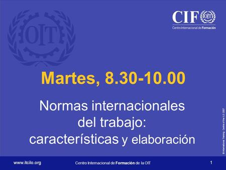 © International Training Centre of the ILO Centro Internacional de Formación de la OIT 1 Martes, Normas internacionales.