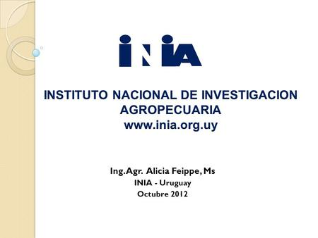 Ing. Agr. Alicia Feippe, Ms INIA - Uruguay Octubre 2012.