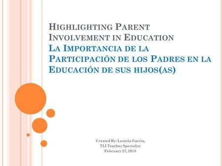 H IGHLIGHTING P ARENT I NVOLVEMENT IN E DUCATION L A I MPORTANCIA DE LA P ARTICIPACIÓN DE LOS P ADRES EN LA E DUCACIÓN DE SUS HIJOS ( AS ) Created By: