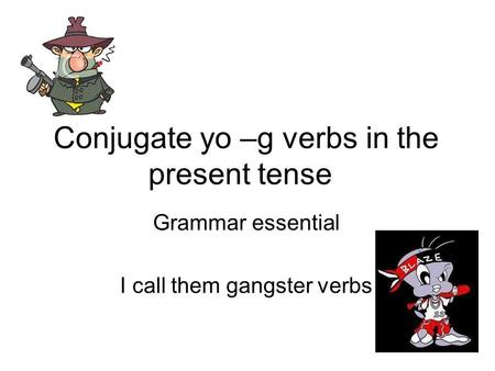 Conjugate yo –g verbs in the present tense Grammar essential I call them gangster verbs.