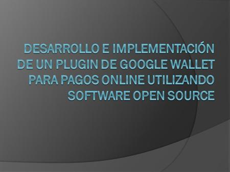 DESARROLLO E IMPLEMENTACIÓN DE UN PLUGIN DE GOOGLE WALLET PARA PAGOS ONLINE UTILIZANDO SOFTWARE OPEN SOURCE.
