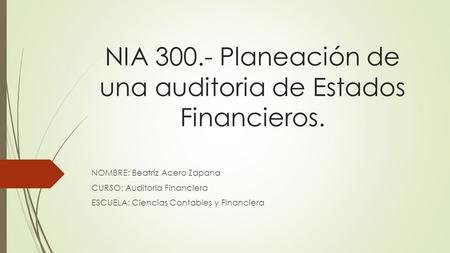 NIA Planeación de una auditoria de Estados Financieros. NOMBRE: Beatriz Acero Zapana CURSO: Auditoria Financiera ESCUELA: Ciencias Contables y Financiera.