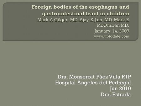 Foreign bodies of the esophagus and gastrointestinal tract in children Mark A Gilger, MD. Ajay K Jain, MD. Mark E McOmber, MD. January 14, 2009 www.uptodate.com.