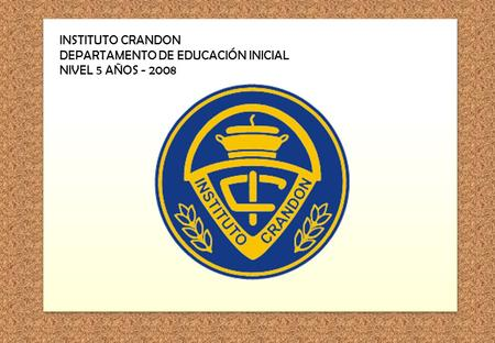 INSTITUTO CRANDON DEPARTAMENTO DE EDUCACIÓN INICIAL NIVEL 5 AÑOS - 2008.