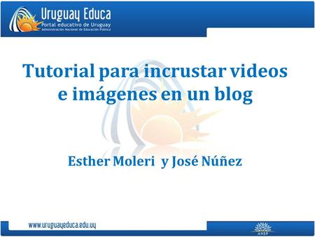 Tutorial para incrustar videos e imágenes en un blog Esther Moleri y José Núñez.