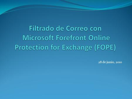 28 de junio, 2010. Primero – Aclaremos el Nombre FOPE – Forefront Online Protection for Exchange Previamente FOSE Forma parte de Exchange Hosted Services: