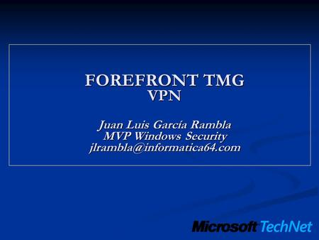 FOREFRONT TMG VPN  Juan Luis García Rambla MVP Windows Security