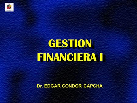 GESTION FINANCIERA I Dr. EDGAR CONDOR CAPCHA.