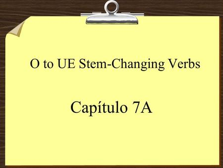 O to UE Stem-Changing Verbs Capítulo 7A Stem-Changing Verbs 8The stem of a verb is the part of the infinitive that is left after you drop the endings.