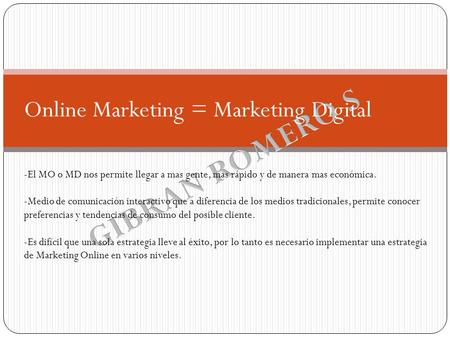 Online Marketing = Marketing Digital -El MO o MD nos permite llegar a mas gente, mas rápido y de manera mas económica. -Medio de comunicación interactivo.