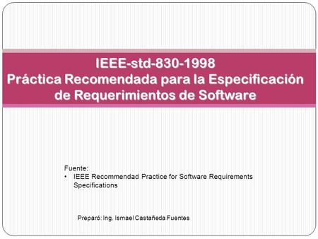 IEEE-std-830-1998 Práctica Recomendada para la Especificación de Requerimientos de Software Fuente: IEEE Recommendad Practice for Software Requirements.