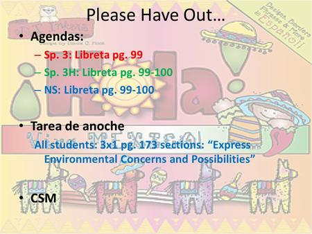 Please Have Out… Agendas: Tarea de anoche CSM Sp. 3: Libreta pg. 99