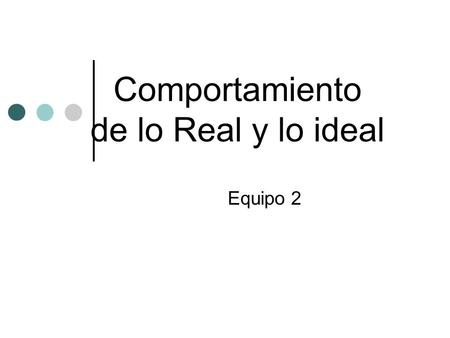 Comportamiento de lo Real y lo ideal