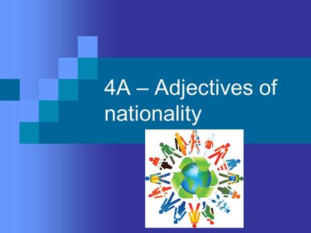 4A – Adjectives of nationality. There are 3 types  1. ending in an –o in the masculine singular  2. ending in an –e in the masculine singular  3. ending.