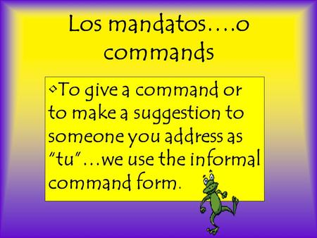 "Los mandatos….o commands •To give a command or to make a suggestion to someone you address as ""tu""…we use the informal command form."