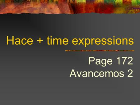 Hace + time expressions Page 172 Avancemos 2 HACE…QUE  To tell how long something has been going on, we use…  Hace + period of time + que + present.