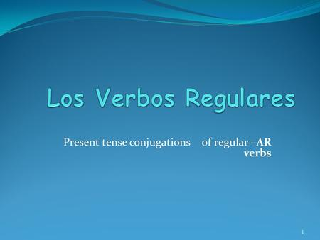 Present tense conjugations of regular –AR verbs 1.