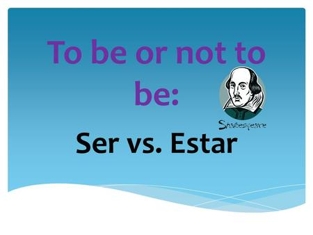 To be or not to be: Ser vs. Estar Conjugations of Ser  I am  You are  He/She is  We are  They are  Yo soy  Tú eres  Él/Ella es  Nosotros somos.