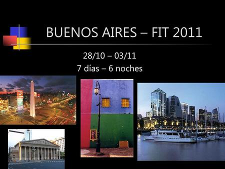 BUENOS AIRES – FIT 2011 28/10 – 03/11 7 días – 6 noches.