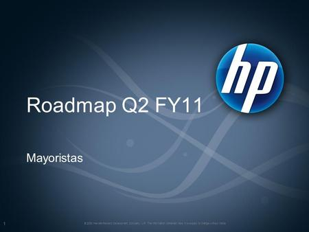 Roadmap Q2 FY11 Mayoristas © 2008 Hewlett-Packard Development Company, L.P. The information contained here in is subject to change without notice 1.