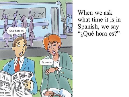 "When we ask what time it is in Spanish, we say ""¿Qué hora es?"""