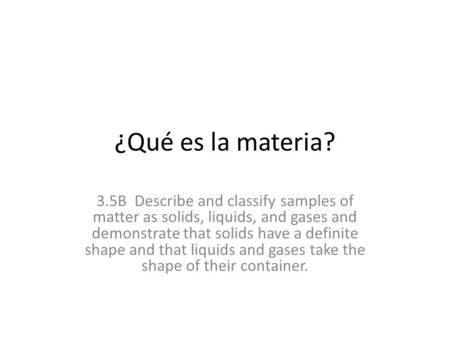 ¿Qué es la materia? 3.5B Describe and classify samples of matter as solids, liquids, and gases and demonstrate that solids have a definite shape and that.