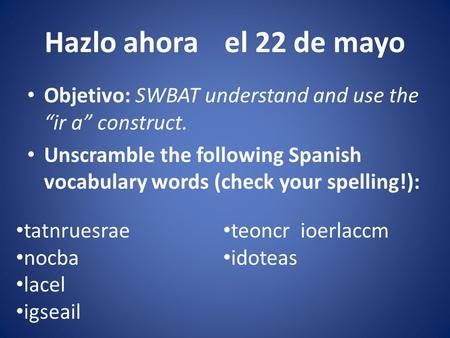 "Hazlo ahorael 22 de mayo Objetivo: SWBAT understand and use the ""ir a"" construct. Unscramble the following Spanish vocabulary words (check your spelling!):"