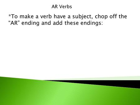 "AR Verbs *To make a verb have a subject, chop off the ""AR"" ending and add these endings:"