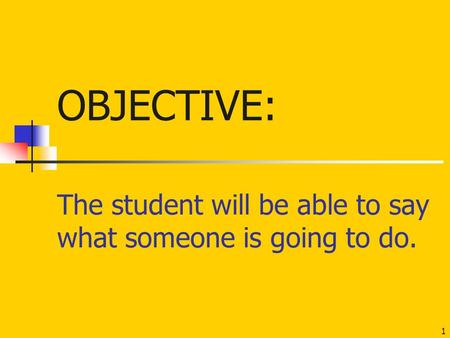 The student will be able to say what someone is going to do. 1 OBJECTIVE: