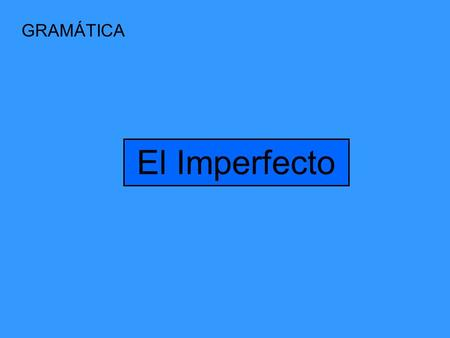 GRAMÁTICA El Imperfecto The Imperfect You already know how to talk about the past by using the preterit tense. Today you will learn about the imperfect,