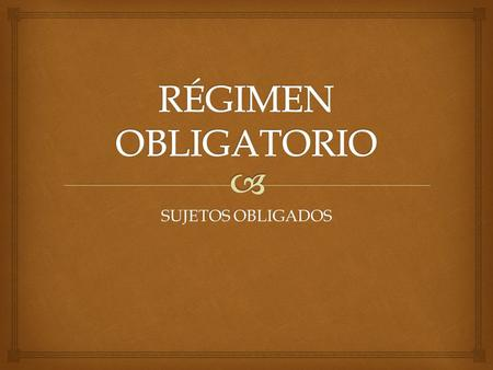 RÉGIMEN OBLIGATORIO SUJETOS OBLIGADOS.