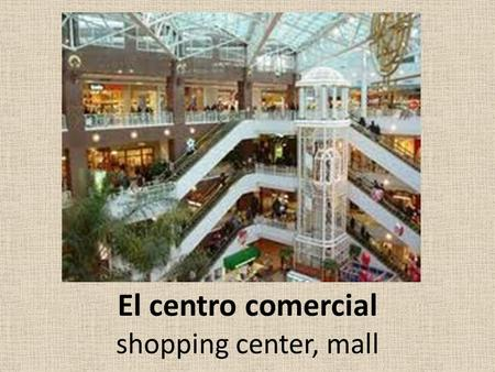 El centro comercial shopping center, mall. ¿Cuánto cuesta (n)? How much does it (do they) cost?