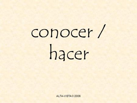 Conocer / hacer ALTA-VISTA © 2006. conocer conocer = to know or be aquainted with a person or place Direct objects have the particle a in front of them.