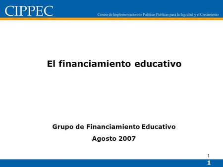 1 El financiamiento educativo Grupo de Financiamiento Educativo Agosto 2007 1.