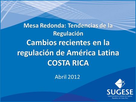 Mesa Redonda: Tendencias de la Regulación Cambios recientes en la regulación de América Latina COSTA RICA Abril 2012.