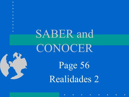 SABER and CONOCER Page 56 Realidades 2 SABER SABER means…. To Know We use SABER to talk about knowing facts or information.