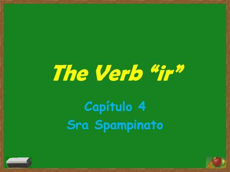 "The Verb ""ir"" Capítulo 4 Sra Spampinato. The verb ""ir"" irregular Means to go Almost always followed by the word ""a"" (to)"