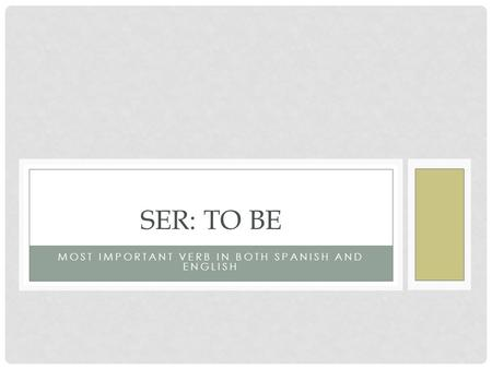 MOST IMPORTANT VERB IN BOTH SPANISH AND ENGLISH SER: TO BE.