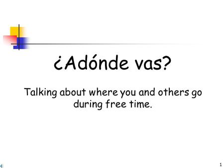 1 ¿Adónde vas? Talking about where you and others go during free time.