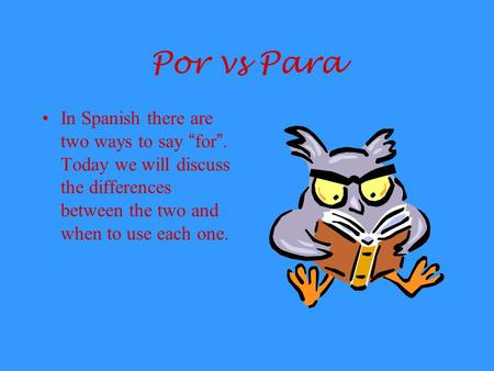 "Por vs Para In Spanish there are two ways to say "" for "". Today we will discuss the differences between the two and when to use each one."