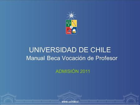 Www.uchile.cl UNIVERSIDAD DE CHILE Manual Beca Vocación de Profesor ADMISIÓN 2011.