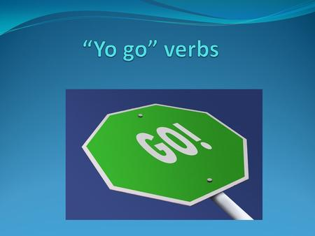 ¿Qué son? Yo go verbs are verbs that change to a –go ending in the yo form. These verbs are only irregular in the YO form One example of this is the verb.