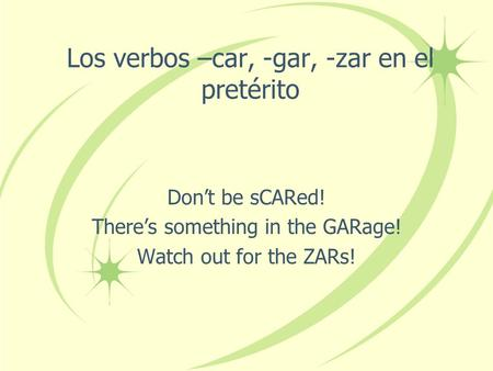 Los verbos –car, -gar, -zar en el pretérito Don't be sCARed! There's something in the GARage! Watch out for the ZARs!