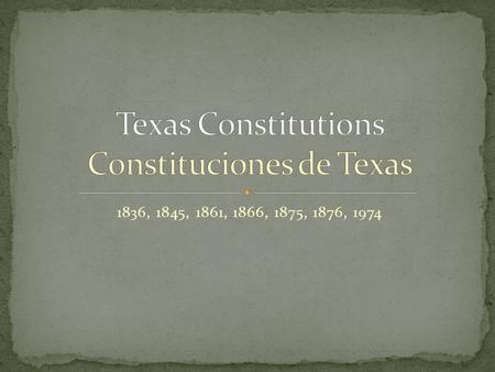 1836, 1845, 1861, 1866, 1875, 1876, 1974. Constitutional government began in Texas under Mexican rule. During the Texas Revolution, delegates to the.