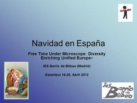 Navidad en España Free Time Under Microscope: Diversity Enriching Unified Europe? IES Barrio de Bilbao (Madrid) Estambul 16-20, Abril 2012.