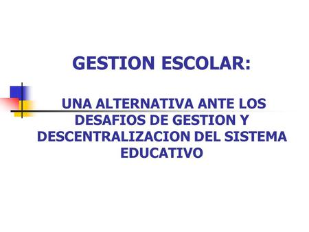 GESTION ESCOLAR: UNA ALTERNATIVA ANTE LOS DESAFIOS DE GESTION Y DESCENTRALIZACION DEL SISTEMA EDUCATIVO.