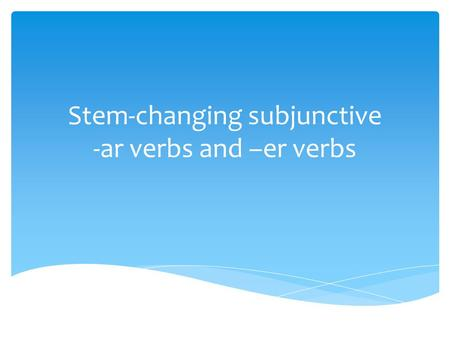 Stem-changing subjunctive -ar verbs and –er verbs.