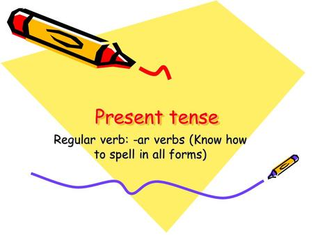 Present tense Regular verb: -ar verbs (Know how to spell in all forms)