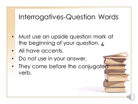 Interrogatives-Question Words Must use an upside question mark at the beginning of your question. ¿ All have accents. Do not use in your answer. They.