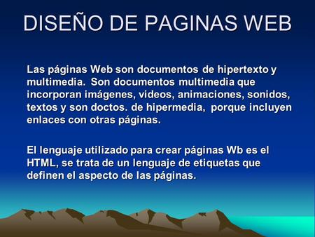 DISEÑO DE PAGINAS WEB Las páginas Web son documentos de hipertexto y multimedia. Son documentos multimedia que incorporan imágenes, videos, animaciones,